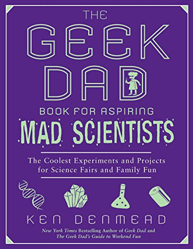 The Geek Dad Book for Aspiring Mad Scientists By Ken Denmead