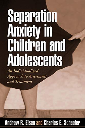 Separation Anxiety in Children and Adolescents: An Individualized Approach to Assessment and Treatment: An Individualized Approach to Assessment and Treatments By Andrew R. Eisen