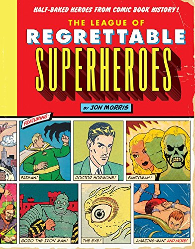 The League of Regrettable Superheroes: Half-Baked Heroes from Comic Book History By Jon Morris