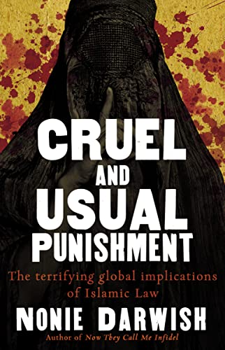 Cruel and Usual Punishment: The Terrifying Global Implications of Islamic Law: The Terrifying Global Implications of Sharia Law By Nonie Darwish