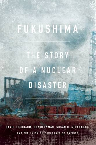 Fukushima: The Story of a Nuclear Disaster By David Lochbaum