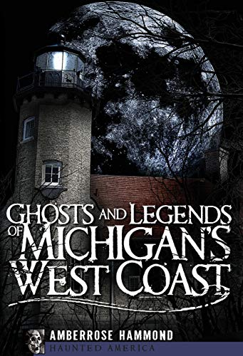 Ghosts and Legends of Michigan's West Coast By Amberrose Hammond
