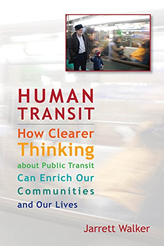 Human Transit: How Clearer Thinking About Public Transit Can Enrich Our Communities and Our Lives By Jarret Walker