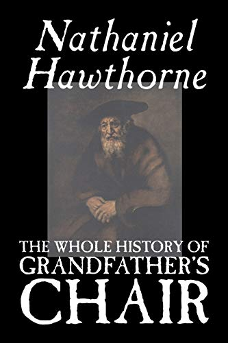 The Whole History of Grandfather's Chair By Nathaniel, Hawthorne