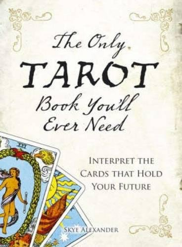 The Only Tarot Book You'll Ever Need: Interpret the Cards That Hold Your Future By Skye Alexander