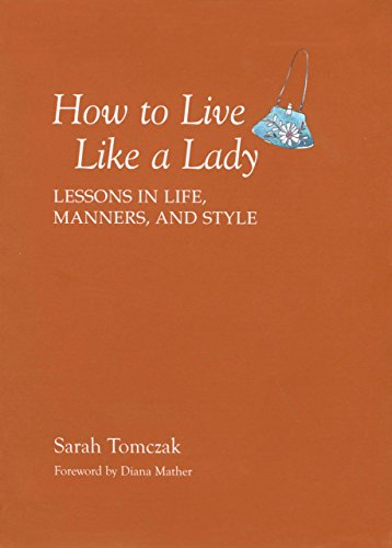 How to Live Like a Lady: Lessons in Life, Manners, and Style By Sarah Tomczak