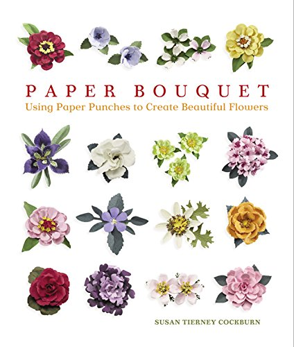 Paper Bouquet: Using Paper Punches to Create Beautiful Flowers By Susan Tierney Cockburn