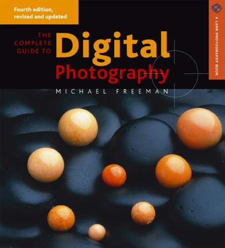 The Complete Guide to Digital Photography By Michael Freeman (An Acclaimed International Photographer and Author of More Than 40 Books on the Practice of Photography Including the International Best-Selling the Photographer's Eye)