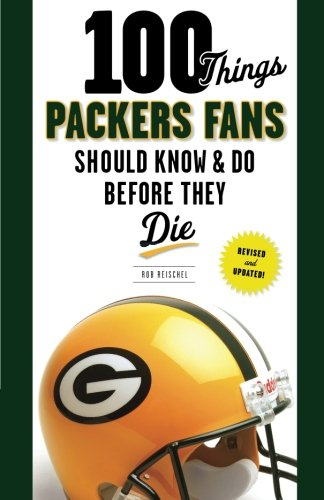 100 Things Packers Fans Should Know & Do Before They Die By Rob Reischel