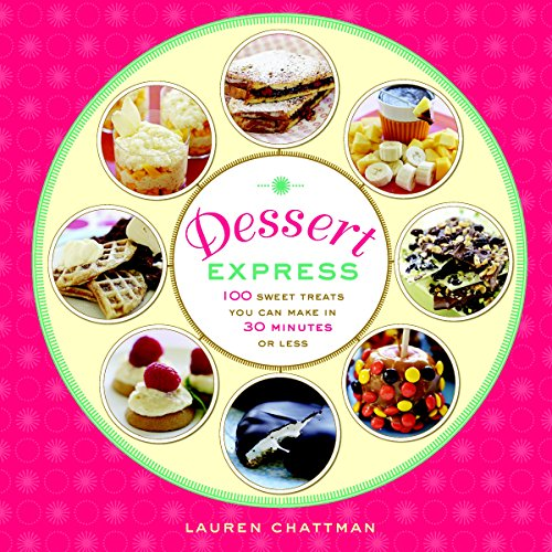 Dessert Express: 100 Sweet Treats You Can Make in 30 Minutes or Less By ,Lauren Chattman