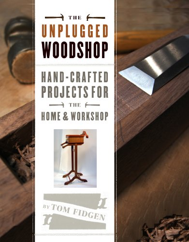 Unplugged Woodshop: Hand-Crafted Projects for the Home & Workshop By Tom Fidgen