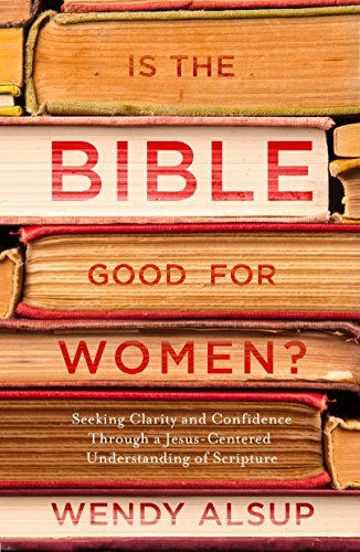 Is the Bible Good for Women? By Wendy Horger Alsup