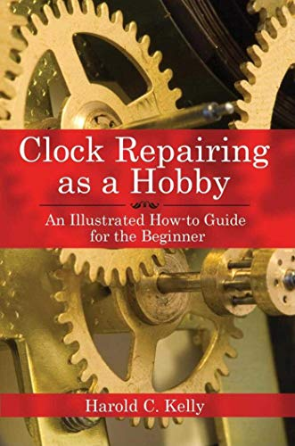 Clock Repairing as a Hobby: An Illustrated How-to Guide for the Beginner by Harold Caleb Kelly