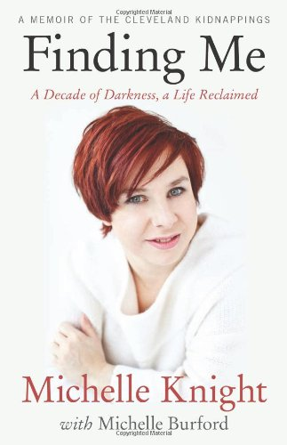 Finding Me: A Decade of Darkness, a Life Reclaimed: A Memoir of the Cleveland Kidnappings: A Memoir of the Cleveland Kidnappings by Michelle Knight