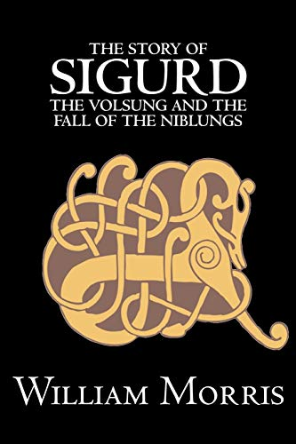 The Story of Sigurd the Volsung and the Fall of the Niblungs by Wiliam Morris, Fiction, Legends, Myths, & Fables - General By William Morris, MD