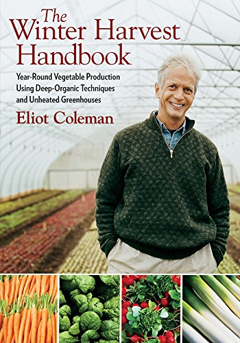 The Winter Harvest Handbook: Year-round Vegetable Production Using Deep-organic Techniques and Unheated Greenhouses By Eliot Coleman