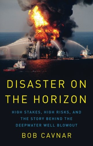 Disaster on the Horizon: High Stake, High Risks, and the Story Behind the Deepwater Well Blowout By Bob Cavnar