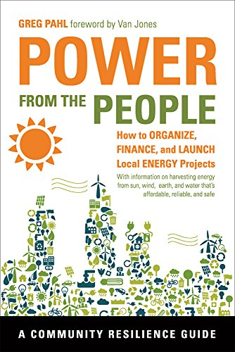 Power from the People: How to Organize, Finance, and Launch Local Energy Projects (Community Resilience Guides) By Greg Pahl