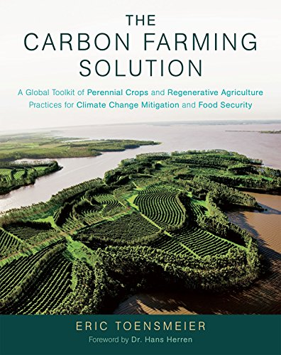The Carbon Farming Solution: A Global Toolkit of Perennial Crops and Regenerative Agriculture Practices for Climate Change Mitigation and Food Secu By Eric Toensmeier