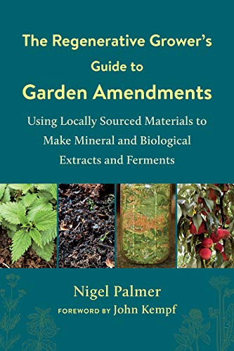 The Regenerative Grower's Guide to Garden Amendments By Nigel Palmer