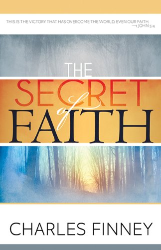 The Secret of Faith By Charles Grandison Finney