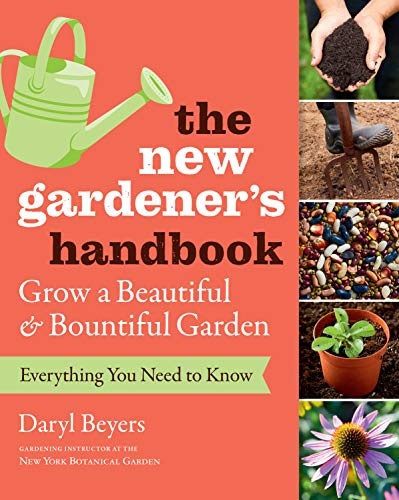 New Gardener's Handbook: Everything You Need to Know to Grow a Beautiful and Bountiful Garden By Daryl Beyers