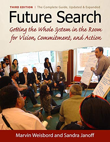 Future Search: Getting the Whole System in the Room for Vision, Commitment, and Action By Marvin Weisbord