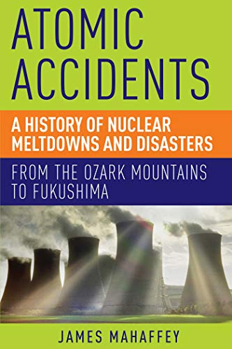 Atomic Accidents: A History of Nuclear Meltdowns and Disasters: From the Ozark Mountains to Fukushima By James Mahaffey