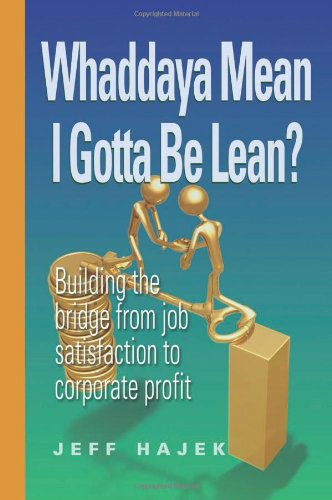 Whaddaya Mean I Gotta Be Lean? Building the Bridge from Job Satisfaction to Corporate Profit By Jeff Hajek