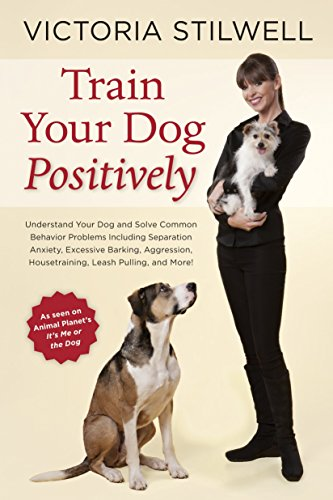 Train Your Dog Positively: Understand Your Dog and Solve Common Behavior Problems Including Separation Anxiety, Excessive Barking, Aggression, Ho By Victoria Stilwell