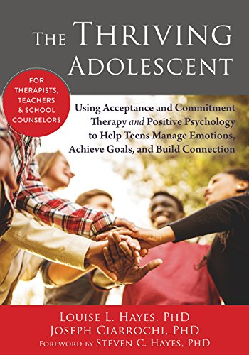 The Thriving Adolescent: Using Acceptance and Commitment Therapy and Positive Psychology to Help Teens Manage Emotions, Achieve Goals, and Build Connection by Louise Hayes