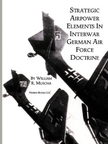 Strategic Airpower Elements in Interwar German Air Force Doctrine By William R Muscha