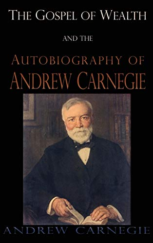 Gospel of Wealth and the Autobiography of Andrew Carnegie By Andrew Carnegie