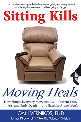Sitting Kills, Moving Heals: How Everyday Movement Will Extend Your Life and Exercise Alone Won't By Joan Vernikos