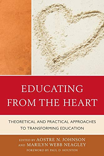 Educating from the Heart: Theoretical and Practical Approaches to Transforming Education By Aostre N. Johnson