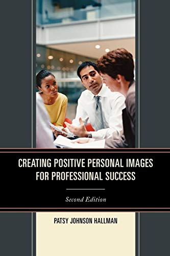 Creating Positive Images for Professional Success By Patsy Johnson Hallman