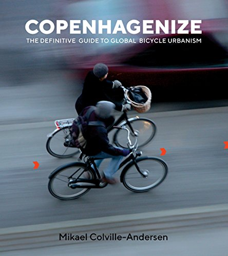 Copenhagenize: The Integral Role of Bicycle Urbanism in the Life-Sized City By Mikael Colville-Andersen