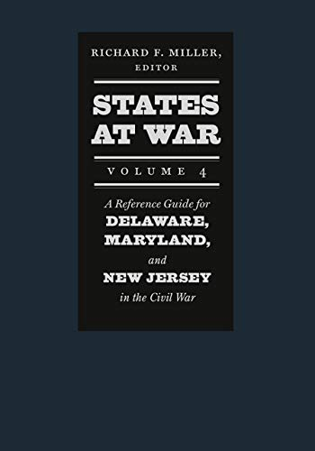States at War, Volume 4 - A Reference Guide for Delaware, Maryland, and New Jersey in the Civil War By Richard F. Miller