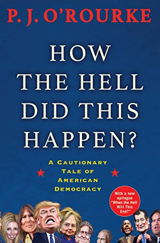 How the Hell Did This Happen?: A Cautionary Tale of American Democracy By P. J. O'Rourke