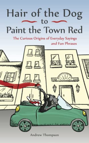Hair of the Dog to Paint the Town Red: The Curious Origins of Everyday Sayings and Fun Phrases By Andrew Thompson