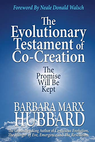 The Evolutionary Testament of Co-Creation: The Promise Will Be Kept by Barbara Marx Hubbard (The Foundation for Conscious Evolution)