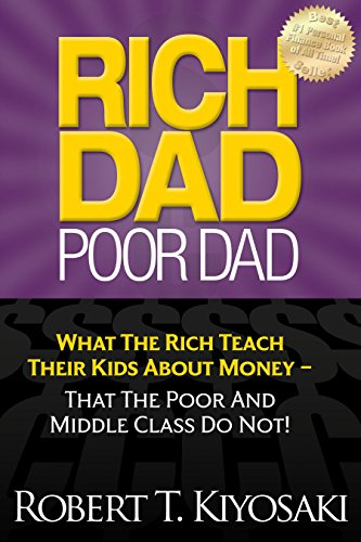 Rich Dad Poor Dad: What The Rich Teach Their Kids About Money - That The Poor And Middle Class Do Not! By Robert T. Kiyosaki
