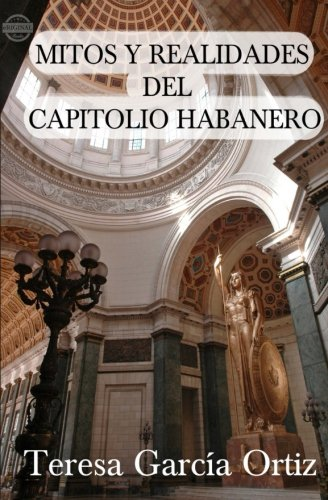 Mitos y realidades del Capitolio habanero By Teresa Garcia Ortiz