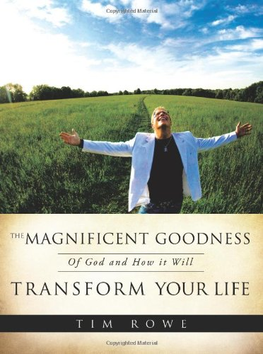 The Magnificent Goodness of God and How It Will Transform Your Life By Tim Rowe