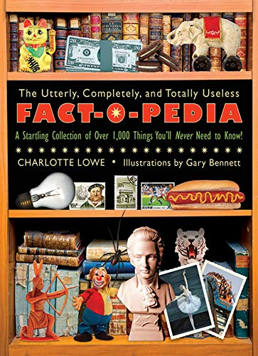 The Utterly, Completely, and Totally Useless Fact-O-Pedia By Charlotte Lowe