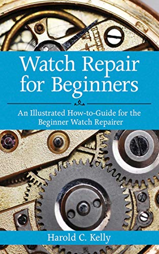 Watch Repair For Beginners: An Illustrated How-to-Guide for the Beginner Watch Repairer By Harold Caleb Kelly