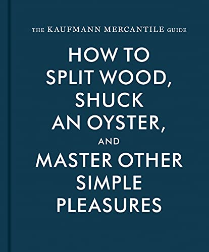 The Kaufmann Mercantile Guide: How to Split Wood, Shuck an Oyster, and Master Other Simple Pleasures By Alexandria Redgrave
