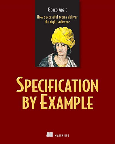Specification by Example: How Successful Teams Deliver the Right Software By Gojko Adzic