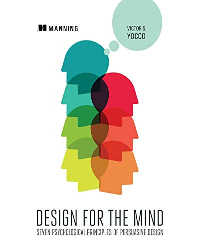 Design for the Mind:Seven Psychological Principles of Persuasive Design By Victor Yocco