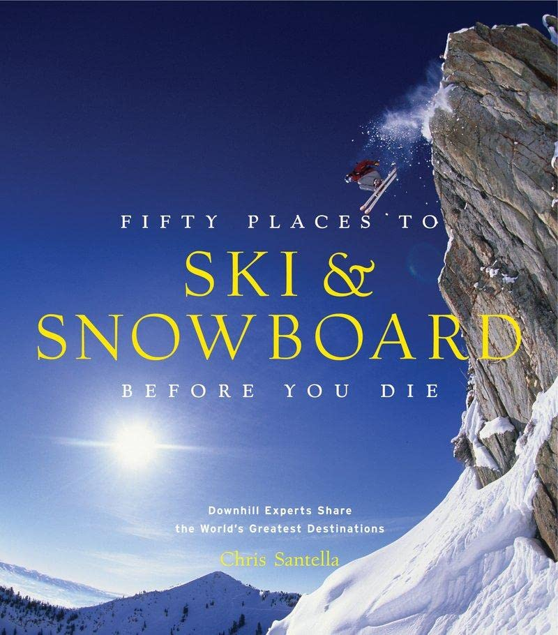 Fifty Places to Ski and Snowboard Before You Die By Chris Santella